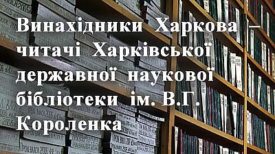 Винахідники Харкова – читачі Харківської державної наукової бібліотеки ім. В.Г. Короленка