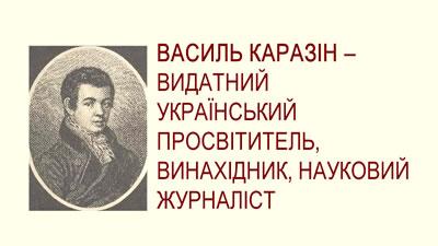 Василь Каразін - видатний український просвітитель, винахідник, науковий журналіст