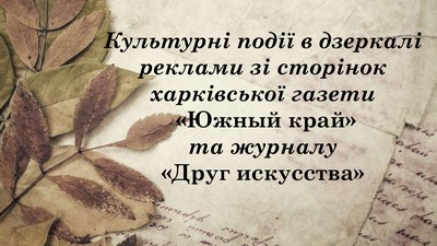 Культурні події в дзеркалі реклами зі сторінок харківської газети «Южный край» та журналу «Друг искусства»